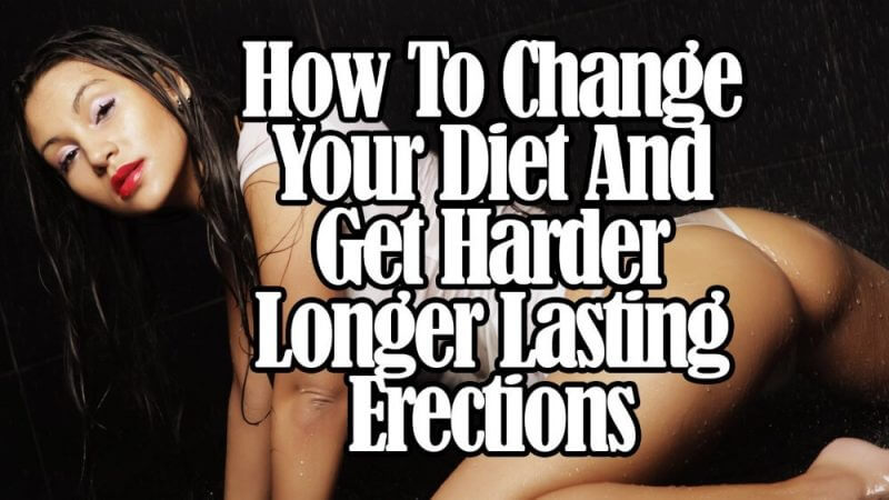 how to change your diet and get harder lnger lasting erections