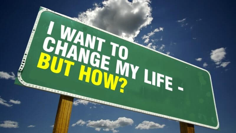 i want to change my life but how